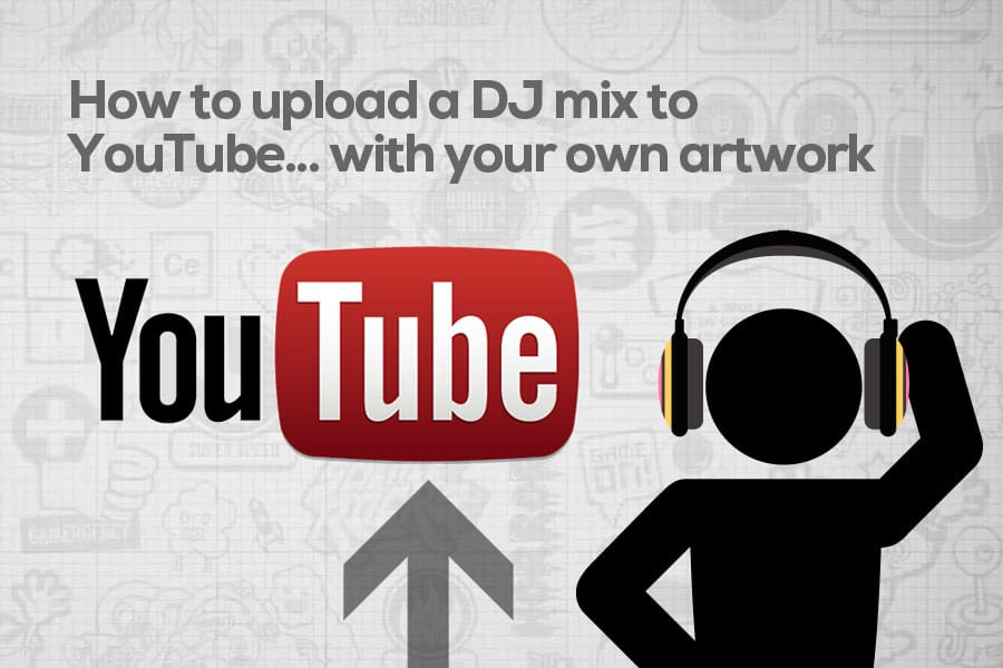 How to Upload a DJ Mix on YouTube – Including Your Own Artwork